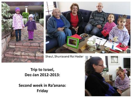 Trip to Israel, Dec-Jan 2012-2013: Second week in Ra'anana: Friday Shaul, Shunia and Roi Hadar.