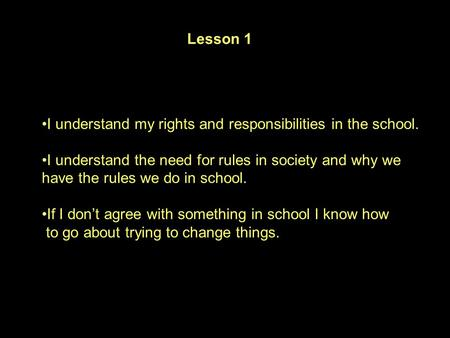I understand my rights and responsibilities in the school. I understand the need for rules in society and why we have the rules we do in school. If I don't.