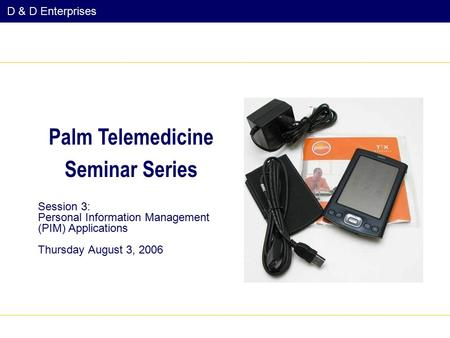 D & D Enterprises Session 3: Personal Information Management (PIM) Applications Thursday August 3, 2006 Palm Telemedicine Seminar Series.