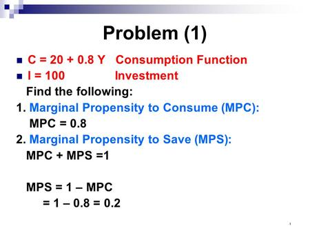 1 Problem (1) C = 20 + 0.8 Y Consumption Function I = 100 Investment Find the following: 1. Marginal Propensity to Consume (MPC): MPC = 0.8 2. Marginal.