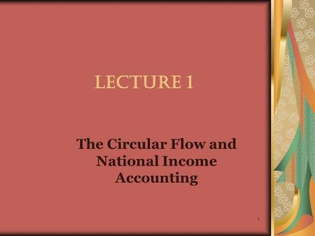 1 LECTURE 1 The Circular Flow and National Income Accounting.