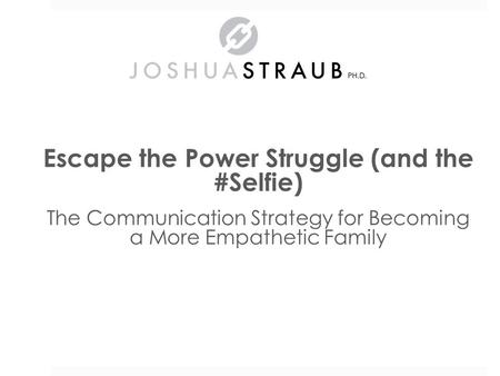 Escape the Power Struggle (and the #Selfie) The Communication Strategy for Becoming a More Empathetic Family Dr. Joshua Straub.