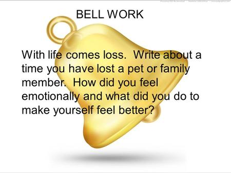 BELL WORK With life comes loss. Write about a time you have lost a pet or family member. How did you feel emotionally and what did you do to make yourself.