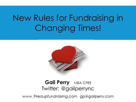 New Rules for Fundraising in Changing Times! Gail Perry MBA CFRE www. Firedupfundraising.com
