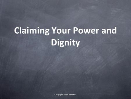 Claiming Your Power and Dignity Copyright 2012 RPW Inc.