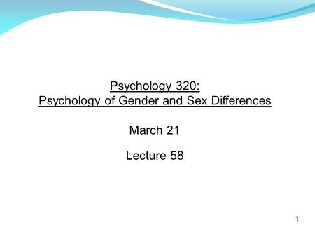 1 Psychology 320: Psychology of Gender and Sex Differences March 21 Lecture 58.