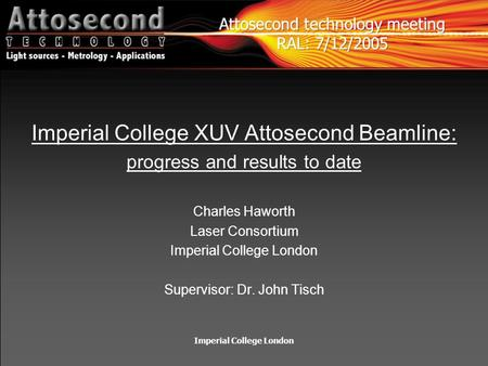 Imperial College London Imperial College XUV Attosecond Beamline: progress and results to date Charles Haworth Laser Consortium Imperial College London.