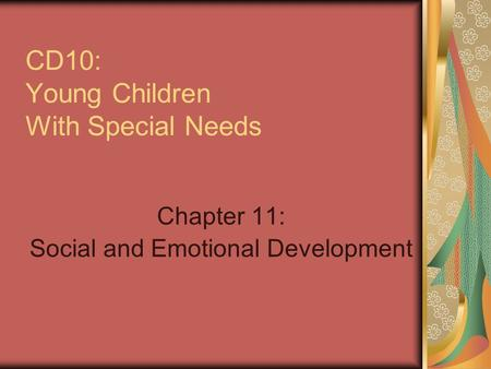 CD10: Young Children With Special Needs Chapter 11: Social and Emotional Development.