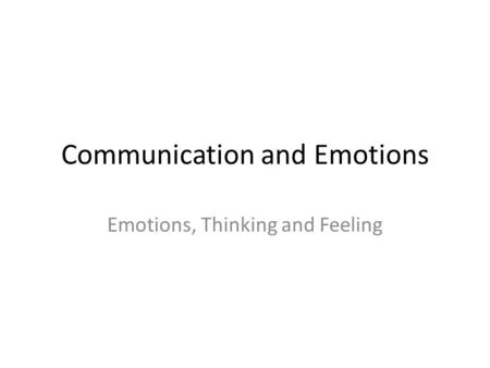 Communication and Emotions Emotions, Thinking and Feeling.