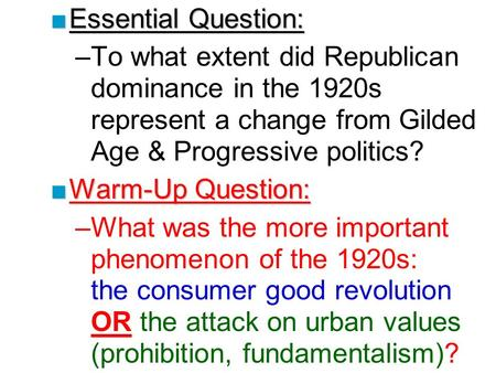 ■Essential Question: –To what extent did Republican dominance in the 1920s represent a change from Gilded Age & Progressive politics? ■Warm-Up Question: