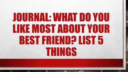 JOURNAL: WHAT DO YOU LIKE MOST ABOUT YOUR BEST FRIEND? LIST 5 THINGS.