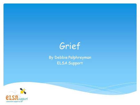 Grief By Debbie Palphreyman ELSA Support. What is grief? Intense sorry which can be caused by the death of someone special in your life.