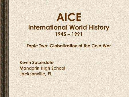 AICE International World History 1945 – 1991 Topic Two: Globalization of the Cold War Kevin Sacerdote Mandarin High School Jacksonville, FL.