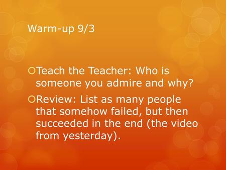 Warm-up 9/3  Teach the Teacher: Who is someone you admire and why?  Review: List as many people that somehow failed, but then succeeded in the end (the.