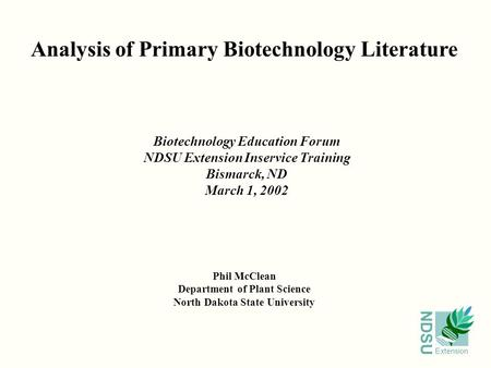 NDSU Extension Analysis of Primary Biotechnology Literature Phil McClean Department of Plant Science North Dakota State University Biotechnology Education.