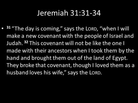 "Jeremiah 31:31-34 31 ""The day is coming,"" says the L ORD, ""when I will make a new covenant with the people of Israel and Judah. 32 This covenant will not."