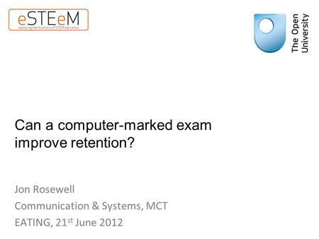 Can a computer-marked exam improve retention? Jon Rosewell Communication & Systems, MCT EATING, 21 st June 2012.