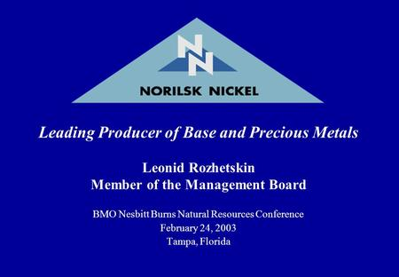 Leading Producer of Base and Precious Metals Leonid Rozhetskin Member of the Management Board BMO Nesbitt Burns Natural Resources Conference February 24,