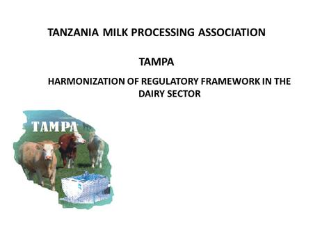 TANZANIA MILK PROCESSING ASSOCIATION TAMPA HARMONIZATION OF REGULATORY FRAMEWORK IN THE DAIRY SECTOR.