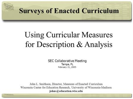 Using Curricular Measures for Description & Analysis SEC Collaborative Meeting Tampa, FL February 21, 2005 John L. Smithson, Director, Measures of Enacted.