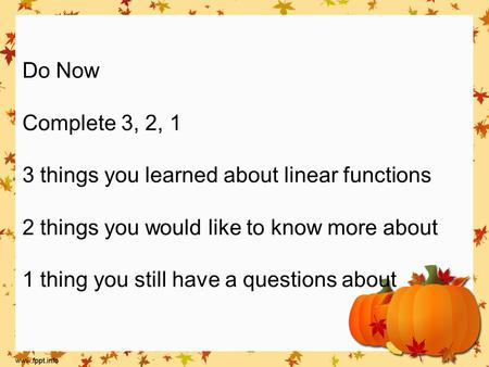 Do Now Complete 3, 2, 1 3 things you learned about linear functions 2 things you would like to know more about 1 thing you still have a questions about.