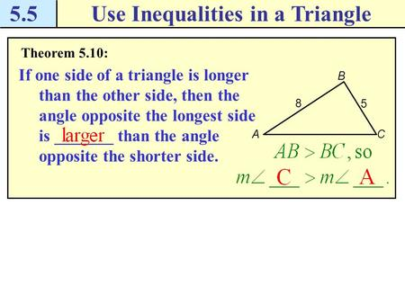 5.5Use Inequalities in a Triangle Theorem 5.10: If one side of a triangle is longer than the other side, then the angle opposite the longest side is _______.