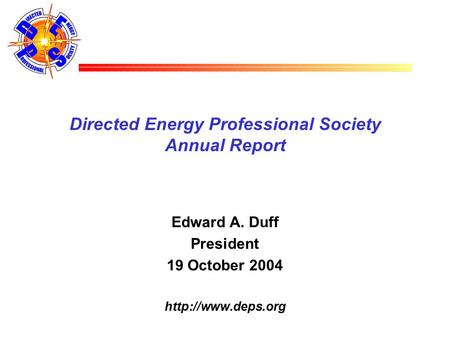 Directed Energy Professional Society Annual Report Edward A. Duff President 19 October 2004