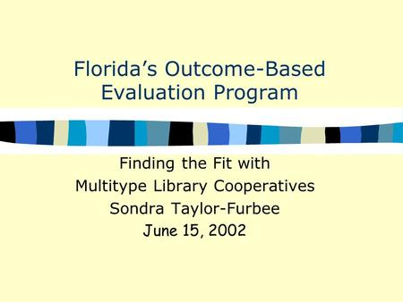 Florida's Outcome-Based Evaluation Program Finding the Fit with Multitype Library Cooperatives Sondra Taylor-Furbee June 15, 2002.