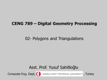 CENG 789 – Digital Geometry Processing 02- Polygons and Triangulations Asst. Prof. Yusuf Sahillioğlu Computer Eng. Dept,, Turkey.