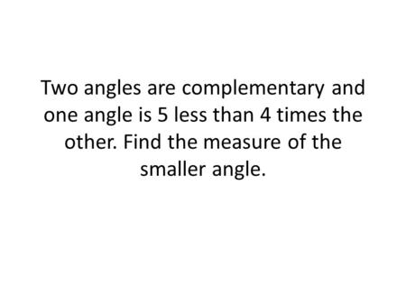 Two angles are complementary and one angle is 5 less than 4 times the other. Find the measure of the smaller angle.