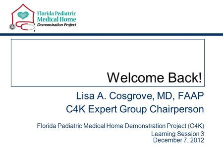 Welcome Back! Lisa A. Cosgrove, MD, FAAP C4K Expert Group Chairperson Florida Pediatric Medical Home Demonstration Project (C4K) Learning Session 3 December.