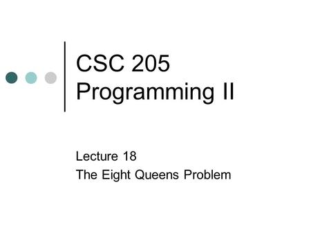 CSC 205 Programming II Lecture 18 The Eight Queens Problem.