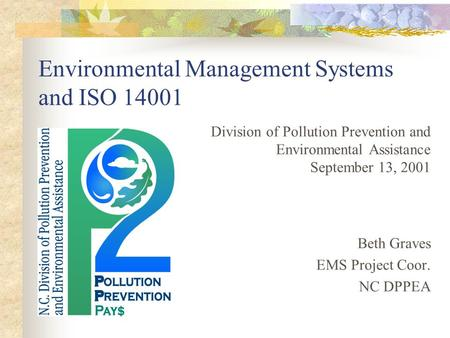 Environmental Management Systems and ISO 14001 Division of Pollution Prevention and Environmental Assistance September 13, 2001 Beth Graves EMS Project.