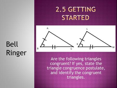 Are the following triangles congruent? If yes, state the triangle congruence postulate, and identify the congruent triangles. Bell Ringer.