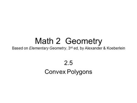 Math 2 Geometry Based on Elementary Geometry, 3 rd ed, by Alexander & Koeberlein 2.5 Convex Polygons.