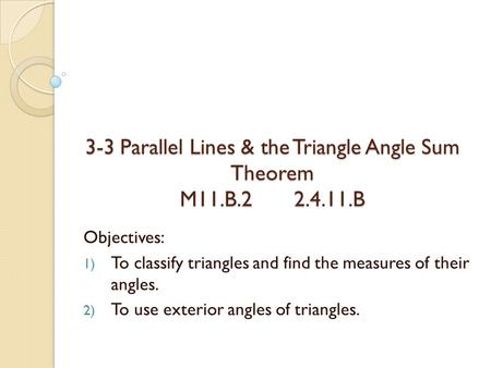 3-3 Parallel Lines & the Triangle Angle Sum Theorem M11.B.2 2.4.11.B Objectives: 1) To classify triangles and find the measures of their angles. 2) To.