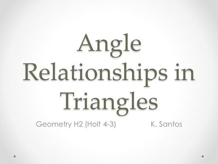 Angle Relationships in Triangles Geometry H2 (Holt 4-3) K. Santos.