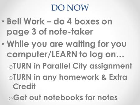 DO NOW Bell Work – do 4 boxes on page 3 of note-taker While you are waiting for you computer/LEARN to log on… o TURN in Parallel City assignment o TURN.