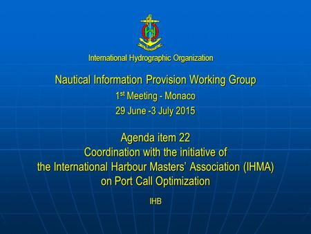 International Hydrographic Organization Nautical Information Provision Working Group 1 st Meeting - Monaco 29 June -3 July 2015 Agenda item 22 Coordination.