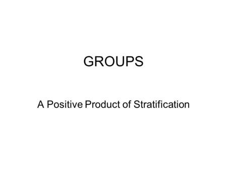 GROUPS A Positive Product of Stratification. EVIDENCE OF GROUPS THAT EMERGE FROM STRATIFICATION Some Organizations and Forces of Agency Dependent on Class.