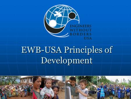EWB-USA Principles of Development. Our Mission EWB-USA supports community-driven development programs worldwide by collaborating with local partners to.
