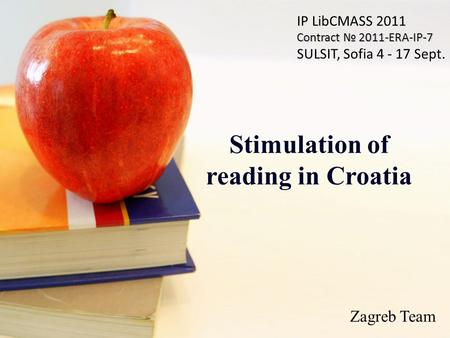 Stimulation of reading in Croatia IP LibCMASS 2011 Contract № 2011-ERA-IP-7 SULSIT, Sofia 4 - 17 Sept. Zagreb Team.