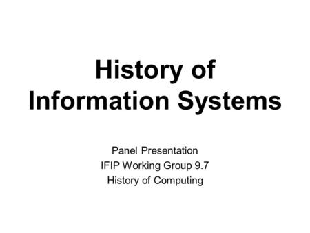 History of Information Systems Panel Presentation IFIP Working Group 9.7 History of Computing.