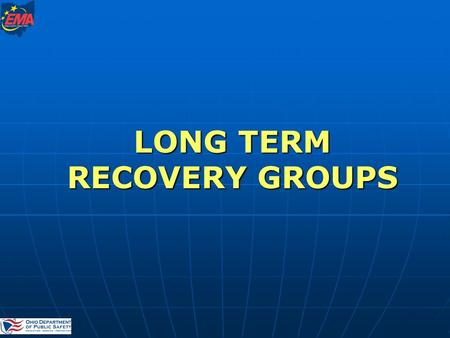 LONG TERM RECOVERY GROUPS. Disaster Recovery Branch Ohio Emergency Management Agency Kay Phillips:614-889-7176