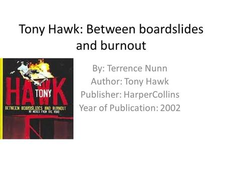 Tony Hawk: Between boardslides and burnout By: Terrence Nunn Author: Tony Hawk Publisher: HarperCollins Year of Publication: 2002.