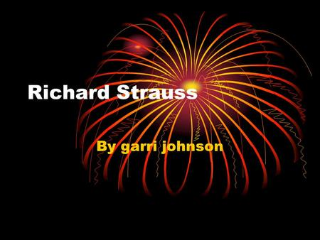 Richard Strauss By garri johnson. country Richard Strauss was born in Germany.