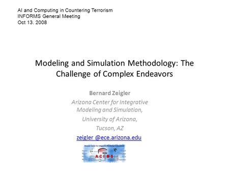 Modeling and Simulation Methodology: The Challenge of Complex Endeavors Bernard Zeigler Arizona Center for Integrative Modeling and Simulation, University.