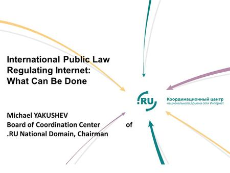 International Public Law Regulating Internet: What Can Be Done Michael YAKUSHEV Board of Coordination Center of.RU National Domain, Chairman.