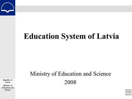 Education System of Latvia Ministry of Education and Science 2008 Republic of Latvia Ministry of Education and Science.