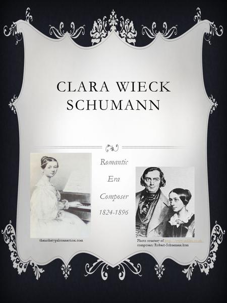 CLARA WIECK SCHUMANN Romantic Era Composer 1824-1896 Photo courtesy of  composers/Robert-Schumann.htm.